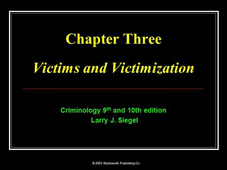 © 2003 Wadsworth Publishing Co. Chapter Three Victims and Victimization Criminology 9 th and 10th edition Larry J. Siegel.