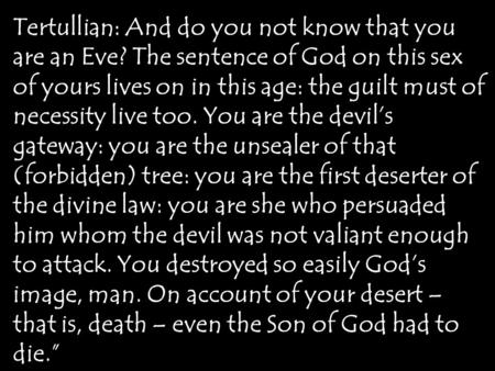 Tertullian: And do you not know that you are an Eve? The sentence of God on this sex of yours lives on in this age: the guilt must of necessity live too.