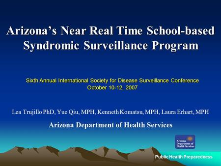 Public Health Preparedness Arizona's Near Real Time School-based Syndromic Surveillance Program Lea Trujillo PhD, Yue Qiu, MPH, Kenneth Komatsu, MPH, Laura.