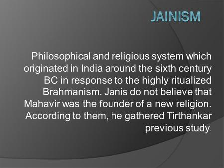 Philosophical and religious system which originated in India around the sixth century BC in response to the highly ritualized Brahmanism. Janis do not.