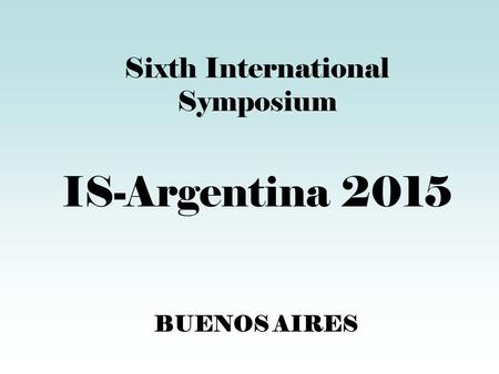 BUENOS AIRES Sixth International Symposium IS-Argentina 2015.