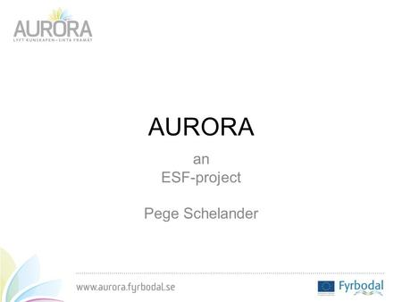 AURORA an ESF-project Pege Schelander. Fyrbodals local government federation Geography: Situated between Gothenburg and Oslo Population: 258 000 Educational.