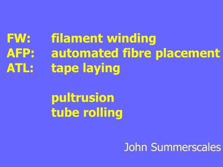 FW:	filament winding AFP:	automated fibre placement ATL:	tape laying 		pultrusion 		tube rolling John Summerscales.