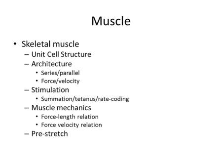 Muscle Skeletal muscle – Unit Cell Structure – Architecture Series/parallel Force/velocity – Stimulation Summation/tetanus/rate-coding – Muscle mechanics.