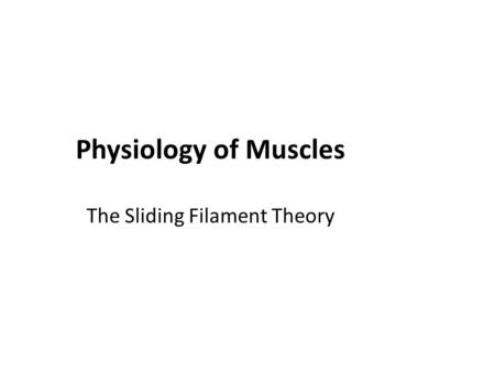 Physiology of Muscles The Sliding Filament Theory.