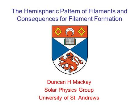 The Hemispheric Pattern of Filaments and Consequences for Filament Formation Duncan H Mackay Solar Physics Group University of St. Andrews.