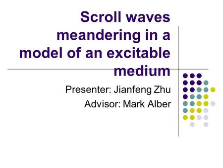Scroll waves meandering in a model of an excitable medium Presenter: Jianfeng Zhu Advisor: Mark Alber.
