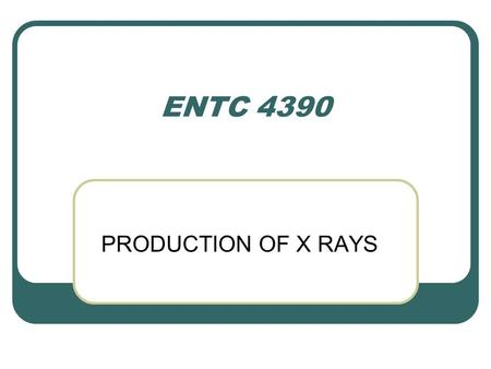 ENTC 4390 PRODUCTION OF X RAYS. INTRODUCTION To produce medical images with x rays, a source is required that 1. Produces enough x rays in a short time.