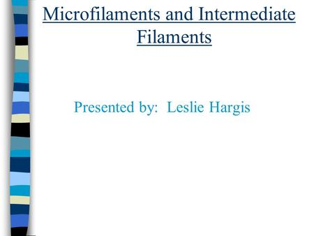 Microfilaments and Intermediate Filaments Presented by: Leslie Hargis.