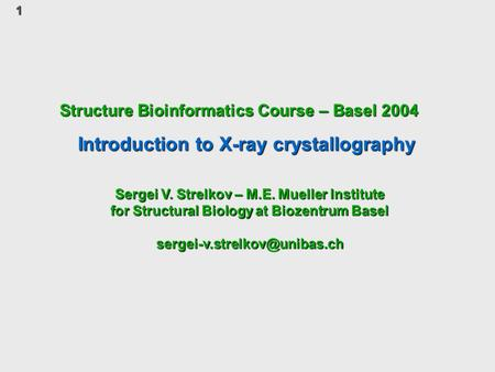 1 Structure Bioinformatics Course – Basel 2004 Introduction to X-ray crystallography Sergei V. Strelkov – M.E. Mueller Institute for Structural Biology.