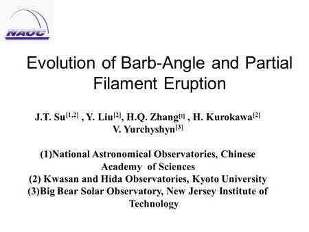 Evolution of Barb-Angle and Partial Filament Eruption J.T. Su [1,2], Y. Liu [2], H.Q. Zhang [1], H. Kurokawa [2] V. Yurchyshyn [3] (1)National Astronomical.