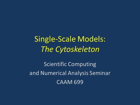 Single-Scale Models: The Cytoskeleton Scientific Computing and Numerical Analysis Seminar CAAM 699.