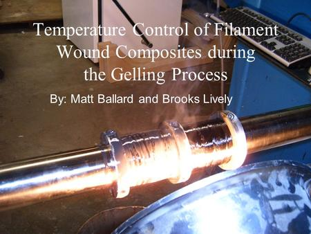 Temperature Control of Filament Wound Composites during the Gelling Process By: Matt Ballard and Brooks Lively.