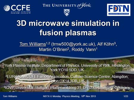 3D microwave simulation in fusion plasmas Tom WilliamsNSTX-U Monday Physics Meeting, 18 th Nov 2013 1/23 Tom Williams 1,2 Alf Köhn.