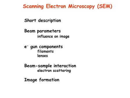 Short description Beam parameters influence on image e - gun components filaments lenses Beam-sample interaction electron scattering Image formation Scanning.