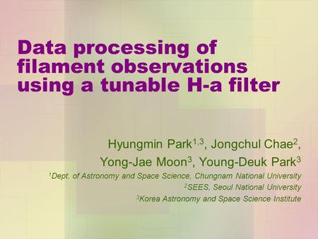 Data processing of filament observations using a tunable H-a filter Hyungmin Park 1,3, Jongchul Chae 2, Yong-Jae Moon 3, Young-Deuk Park 3 1 Dept. of Astronomy.