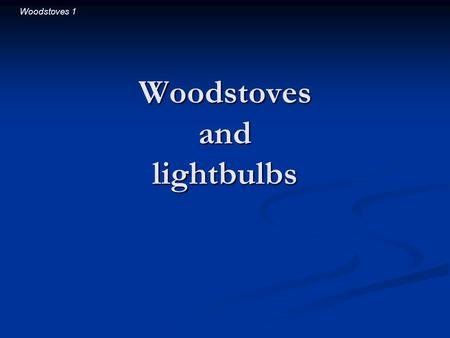 Woodstoves 1 Woodstoves and lightbulbs. Woodstoves 2 Introductory Question Which is more effective at heating a room: Which is more effective at heating.