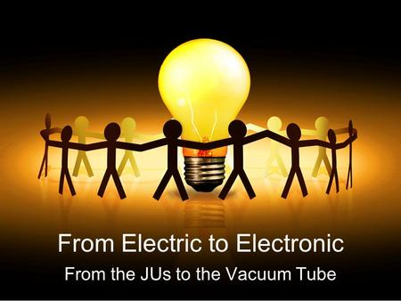 From Electric to Electronic From the JUs to the Vacuum Tube.