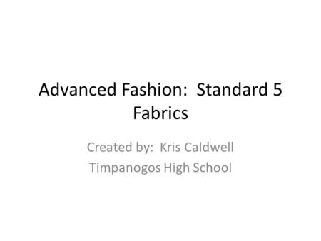 Advanced Fashion: Standard 5 Fabrics Created by: Kris Caldwell Timpanogos High School.
