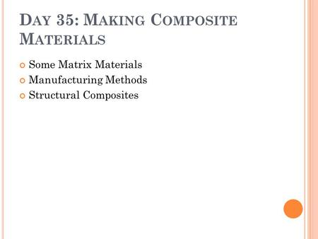 D AY 35: M AKING C OMPOSITE M ATERIALS Some Matrix Materials Manufacturing Methods Structural Composites.