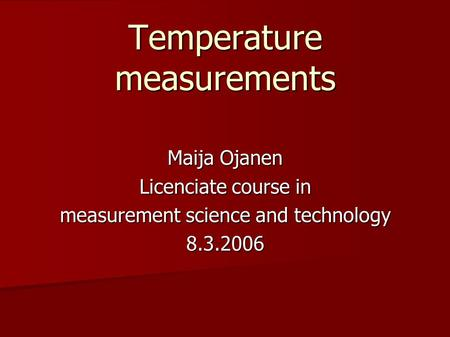 Temperature measurements Maija Ojanen Licenciate course in measurement science and technology 8.3.2006.