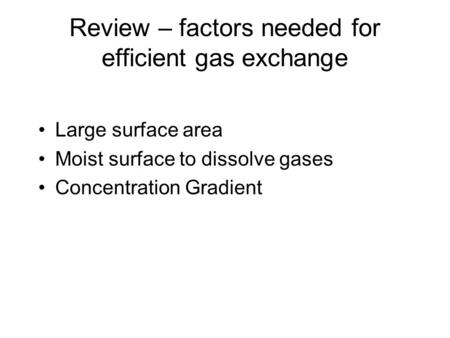 Review – factors needed for efficient gas exchange Large surface area Moist surface to dissolve gases Concentration Gradient.