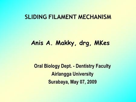 SLIDING FILAMENT MECHANISM Anis A. Makky, drg, MKes Oral Biology Dept. - Dentistry Faculty Airlangga University Surabaya, May 07, 2009.