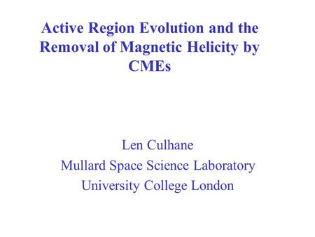 Active Region Evolution and the Removal of Magnetic Helicity by CMEs Len Culhane Mullard Space Science Laboratory University College London.