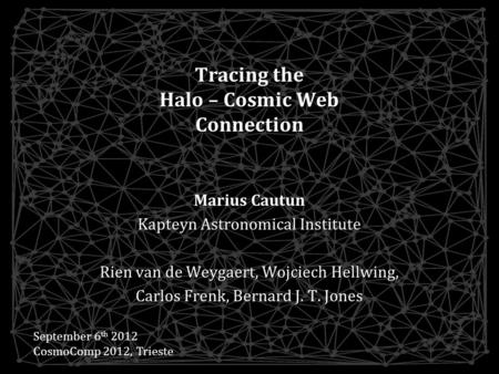 Tracing the Halo – Cosmic Web Connection Marius Cautun Kapteyn Astronomical Institute Rien van de Weygaert, Wojciech Hellwing, Carlos Frenk, Bernard J.