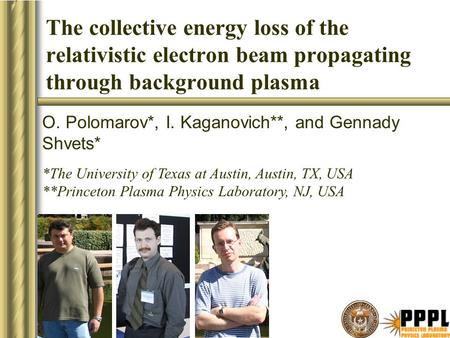 The collective energy loss of the relativistic electron beam propagating through background plasma O. Polomarov*, I. Kaganovich**, and Gennady Shvets*
