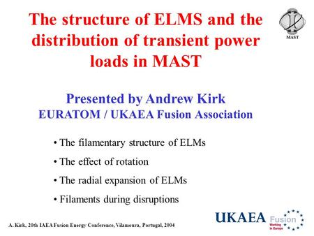 A. Kirk, 20th IAEA Fusion Energy Conference, Vilamoura, Portugal, 2004 The structure of ELMS and the distribution of transient power loads in MAST Presented.
