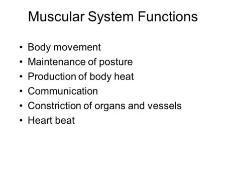 Muscular System Functions Body movement Maintenance of posture Production of body heat Communication Constriction of organs and vessels Heart beat.
