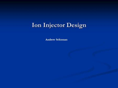 Ion Injector Design Andrew Seltzman. IEC Fusion Neutron Source Construction in progress: Will fuse deuterium for 2.45MeV fast neutron production Requires.