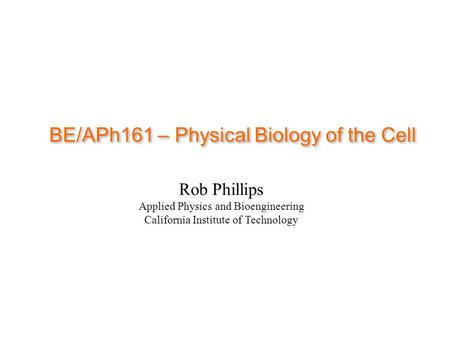 BE/APh161 – Physical Biology of the Cell Rob Phillips Applied Physics and Bioengineering California Institute of Technology.