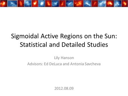 Sigmoidal Active Regions on the Sun: Statistical and Detailed Studies Lily Hanson Advisors: Ed DeLuca and Antonia Savcheva 2012.08.09.
