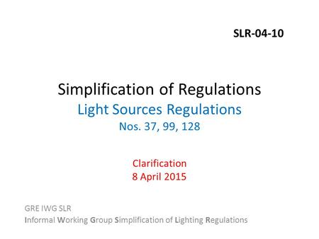 Simplification of Regulations Light Sources Regulations Nos. 37, 99, 128 Clarification 8 April 2015 GRE IWG SLR Informal Working Group Simplification of.
