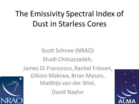 The Emissivity Spectral Index of Dust in Starless Cores Scott Schnee (NRAO) Shadi Chitsazzadeh, James Di Francesco, Rachel Friesen, Gibion Makiwa, Brian.