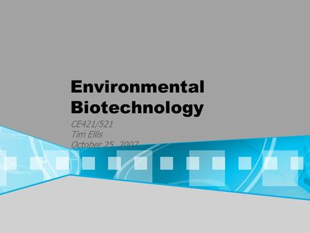 Environmental Biotechnology CE421/521 Tim Ellis October 25, 2007.