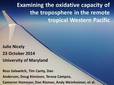 Examining the oxidative capacity of the troposphere in the remote tropical Western Pacific Julie Nicely 23 October 2014 University of Maryland Ross Salawitch,