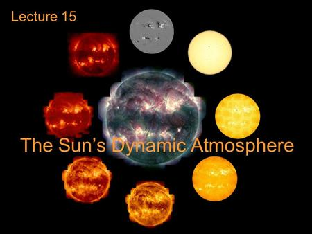 The Sun's Dynamic Atmosphere Lecture 15. Guiding Questions 1.What is the temperature and density structure of the Sun's atmosphere? Does the atmosphere.