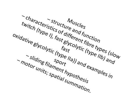 Muscles – structure and function – characteristics of different fibre types (slow twitch (type I), fast glycolytic (type IIb) and fast oxidative glycolytic.