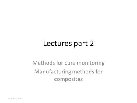 Lectures part 2 Methods for cure monitoring Manufacturing methods for composites MSK 20120213.