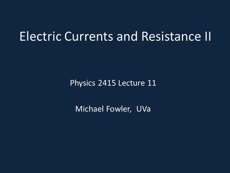 Electric Currents and Resistance II Physics 2415 Lecture 11 Michael Fowler, UVa.