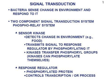 1 SIGNAL TRANSDUCTION BACTERIA SENSE CHANGE IN ENVIRONMENT AND 			RESPOND TO IT TWO COMPONENT SIGNAL TRANSDUCTION SYSTEM PHOSPHO-RELAY SYSTEM SENSOR KINASE.