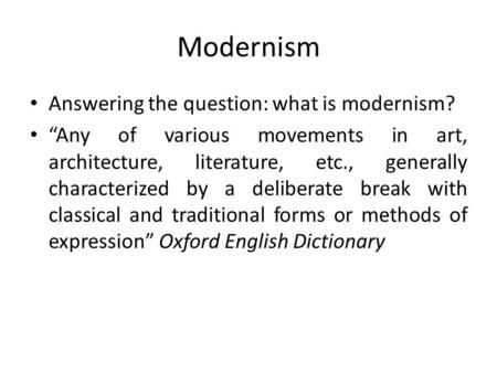 "Modernism Answering the question: what is modernism? ""Any of various movements in art, architecture, literature, etc., generally characterized by a deliberate."