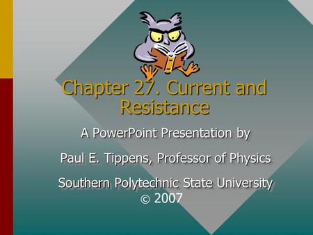 Chapter 27. Current and Resistance A PowerPoint Presentation by Paul E. Tippens, Professor of Physics Southern Polytechnic State University A PowerPoint.