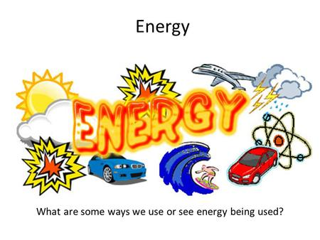 Energy What are some ways we use or see energy being used?