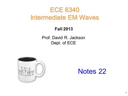 Prof. David R. Jackson Dept. of ECE Fall 2013 Notes 22 ECE 6340 Intermediate EM Waves 1.