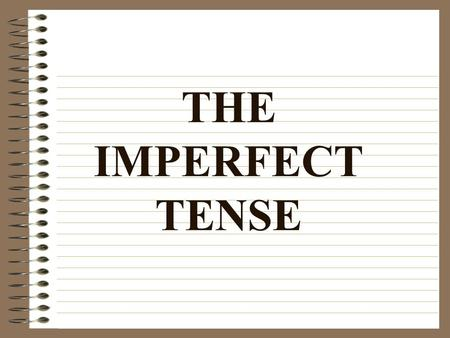 THE IMPERFECT TENSE The Imperfect Tense: Expresses action that took place repeatedly or customarily in the past Is often translated with the helping.