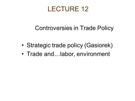 LECTURE 12 Controversies in Trade Policy Strategic trade policy (Gasiorek) Trade and…labor, environment.